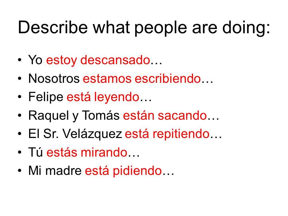Describe what people are doing: Yo estoy descansado… Nosotros estamos escribiendo… Felipe está leyendo… Raquel y Tomás están sacando… El Sr.