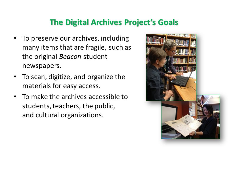 The Digital Archives Project's Goals To preserve our archives, including many items that are fragile, such as the original Beacon student newspapers.