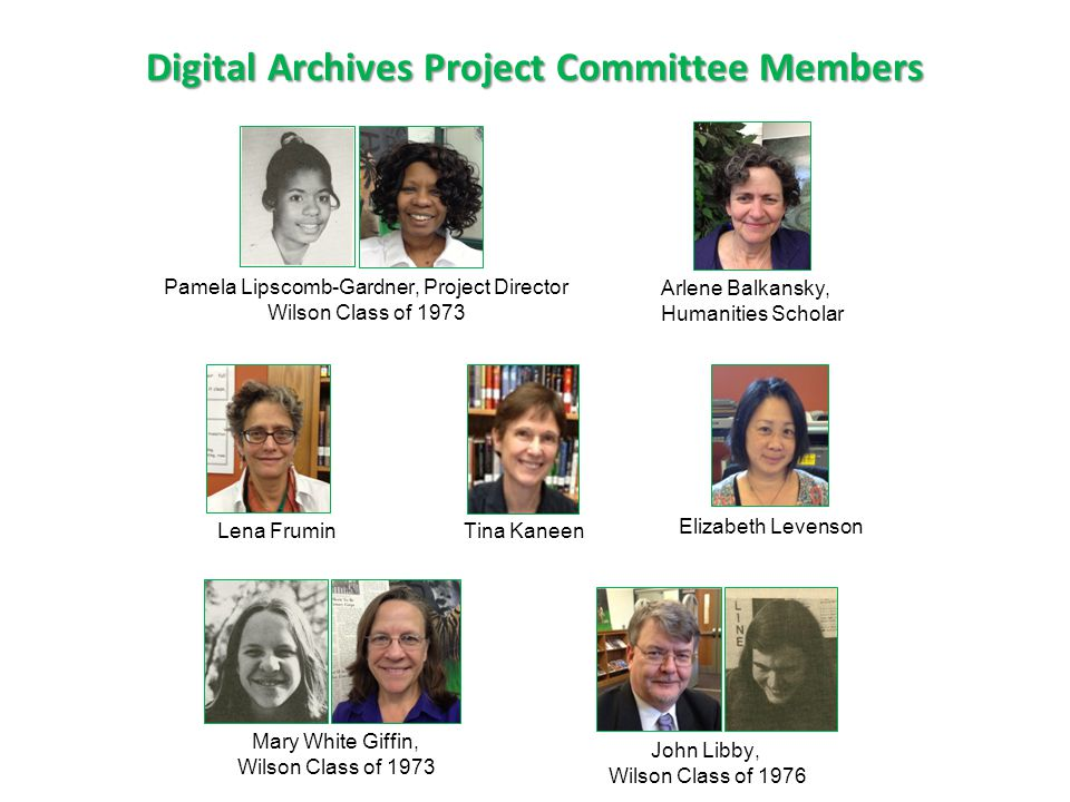 Digital Archives Project Committee Members John Libby, Wilson Class of 1976 Pamela Lipscomb-Gardner, Project Director Wilson Class of 1973 Mary White Giffin, Wilson Class of 1973 Arlene Balkansky, Humanities Scholar Tina Kaneen Elizabeth Levenson Lena Frumin
