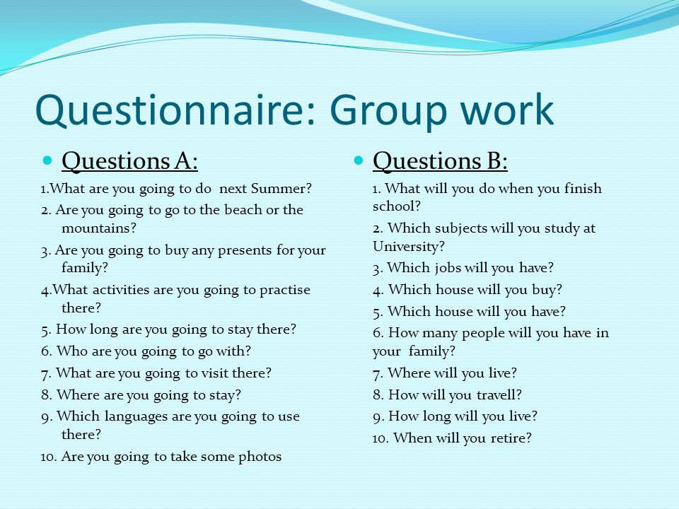 Questionnaire: Group work Questions A: 1.What are you going to do next Summer? 2. Are you going to go to the beach or the mountains? 3. Are you going