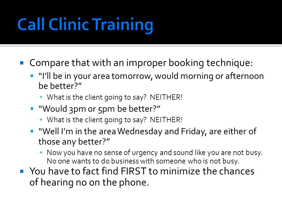  Compare that with an improper booking technique:  I'll be in your area tomorrow, would morning or afternoon be better ▪ What is the client going to say.