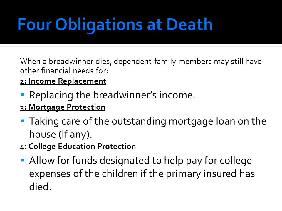 When a breadwinner dies, dependent family members may still have other financial needs for: 2: Income Replacement  Replacing the breadwinner's income