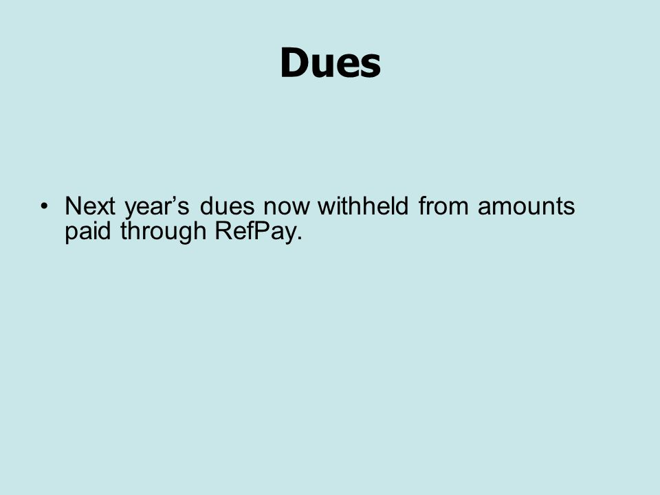 Dues Next year's dues now withheld from amounts paid through RefPay.