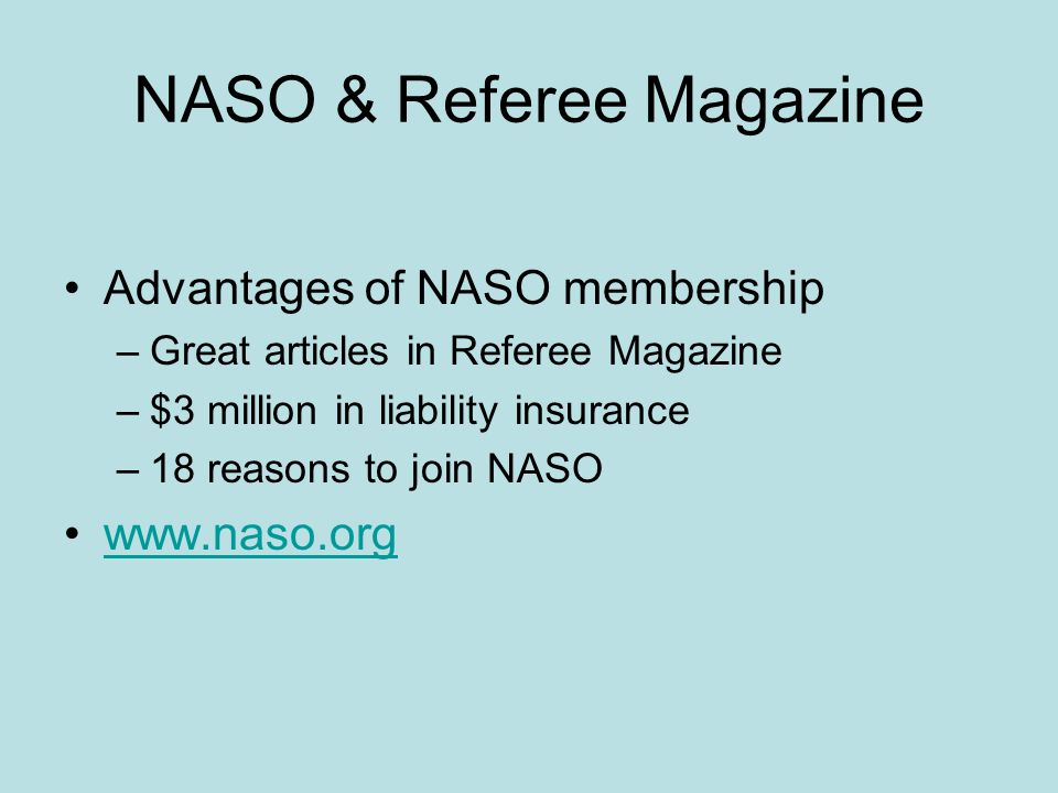 NASO & Referee Magazine Advantages of NASO membership –Great articles in Referee Magazine –$3 million in liability insurance –18 reasons to join NASO