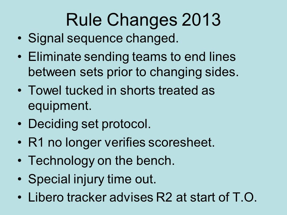 Rule Changes 2013 Signal sequence changed. Eliminate sending teams to end lines between sets prior to changing sides. Towel tucked in shorts treated a