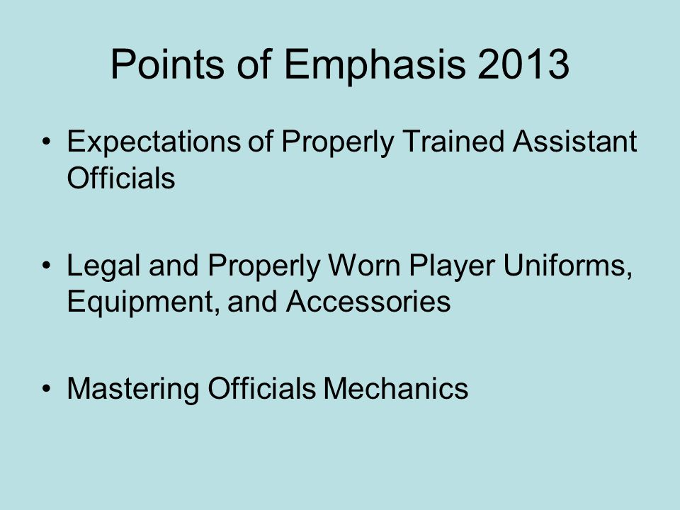 Points of Emphasis 2013 Expectations of Properly Trained Assistant Officials Legal and Properly Worn Player Uniforms, Equipment, and Accessories Maste