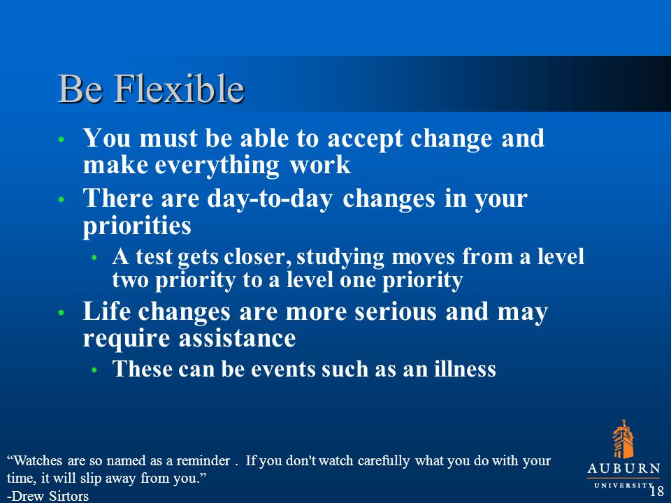 Be Flexible You must be able to accept change and make everything work There are day-to-day changes in your priorities A test gets closer, studying moves from a level two priority to a level one priority Life changes are more serious and may require assistance These can be events such as an illness 18 Watches are so named as a reminder.