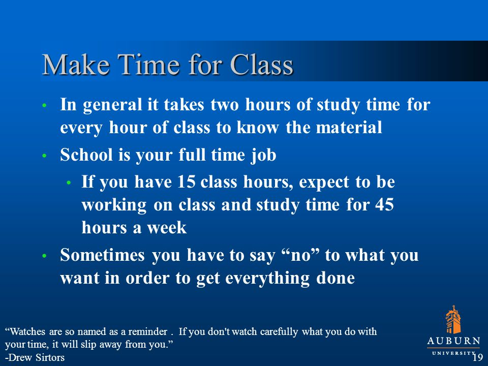 Make Time for Class In general it takes two hours of study time for every hour of class to know the material School is your full time job If you have 15 class hours, expect to be working on class and study time for 45 hours a week Sometimes you have to say no to what you want in order to get everything done 19 Watches are so named as a reminder.