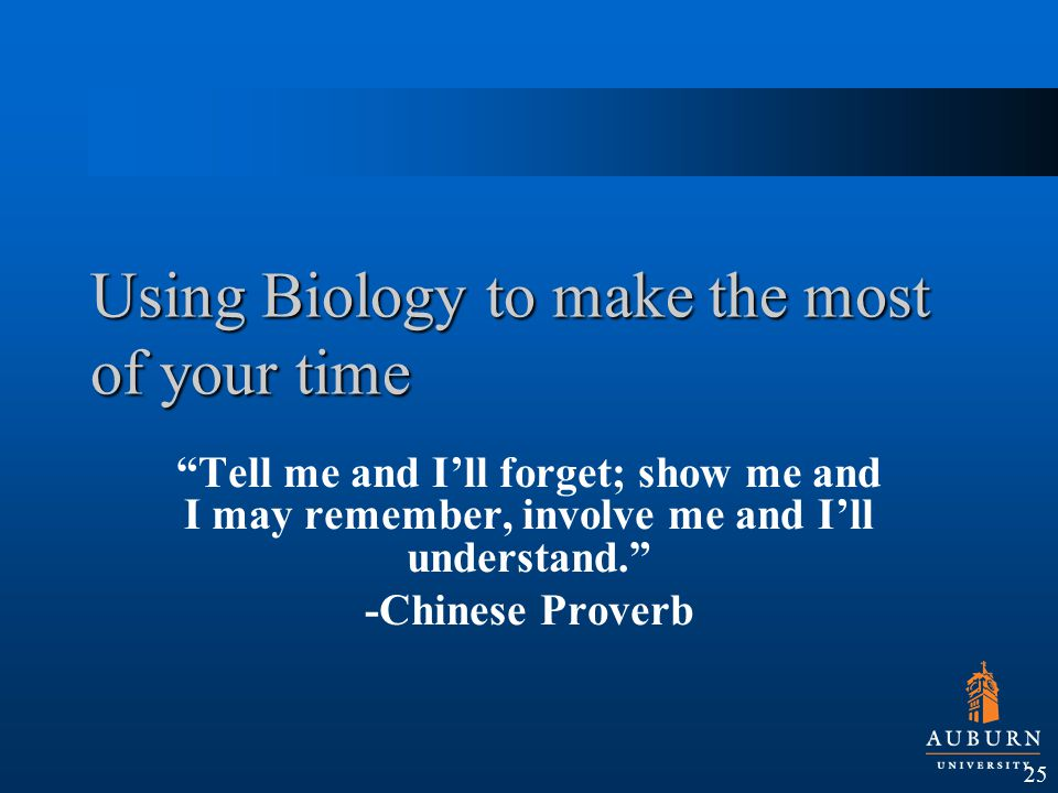 Using Biology to make the most of your time Tell me and I'll forget; show me and I may remember, involve me and I'll understand. -Chinese Proverb 25