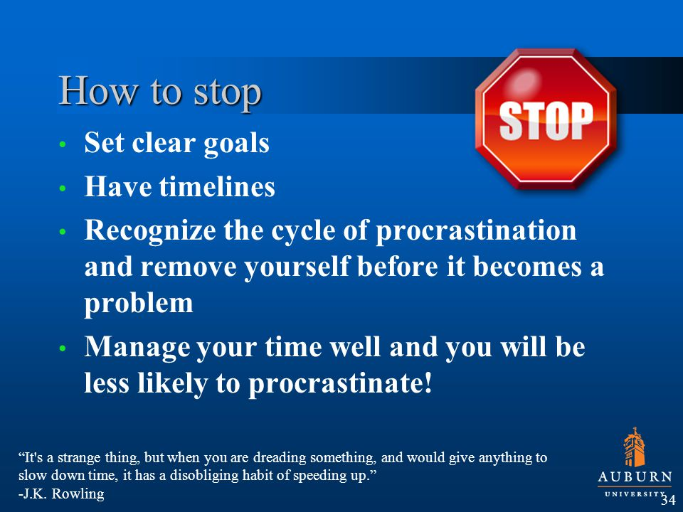 How to stop Set clear goals Have timelines Recognize the cycle of procrastination and remove yourself before it becomes a problem Manage your time well and you will be less likely to procrastinate.