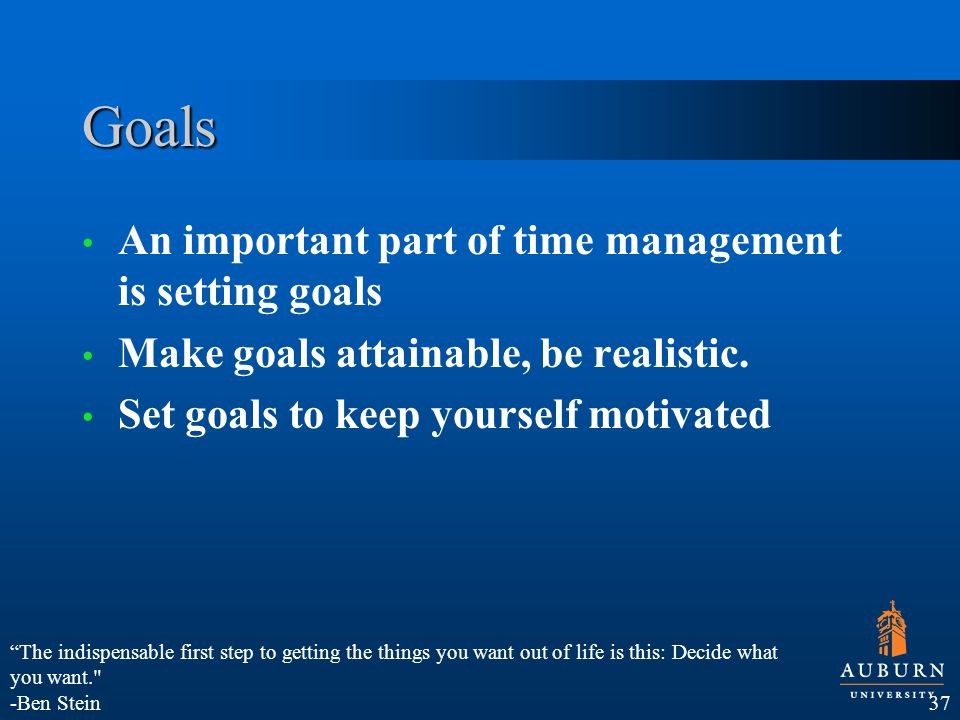 Goals An important part of time management is setting goals Make goals attainable, be realistic.