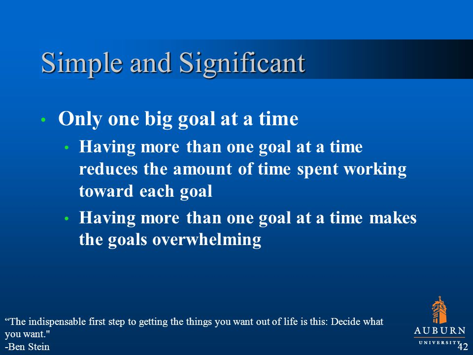 Simple and Significant Only one big goal at a time Having more than one goal at a time reduces the amount of time spent working toward each goal Having more than one goal at a time makes the goals overwhelming 42 The indispensable first step to getting the things you want out of life is this: Decide what you want. -Ben Stein