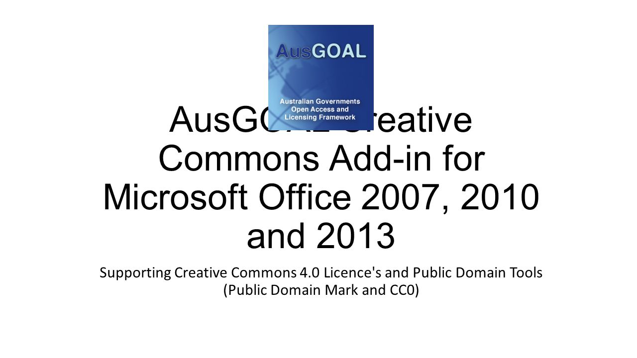 AusGOAL Creative Commons Add-in for Microsoft Office 2007, 2010 and 2013 Supporting Creative Commons 4.0 Licence s and Public Domain Tools (Public Domain Mark and CC0)