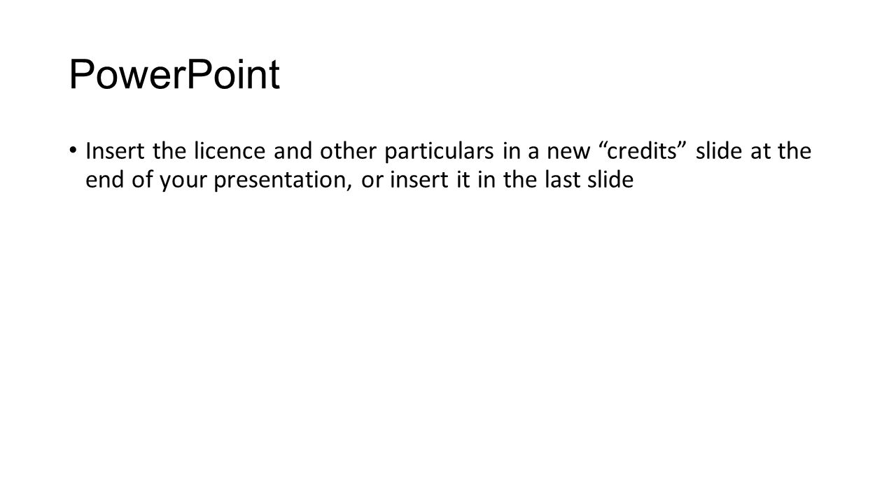 PowerPoint Insert the licence and other particulars in a new credits slide at the end of your presentation, or insert it in the last slide