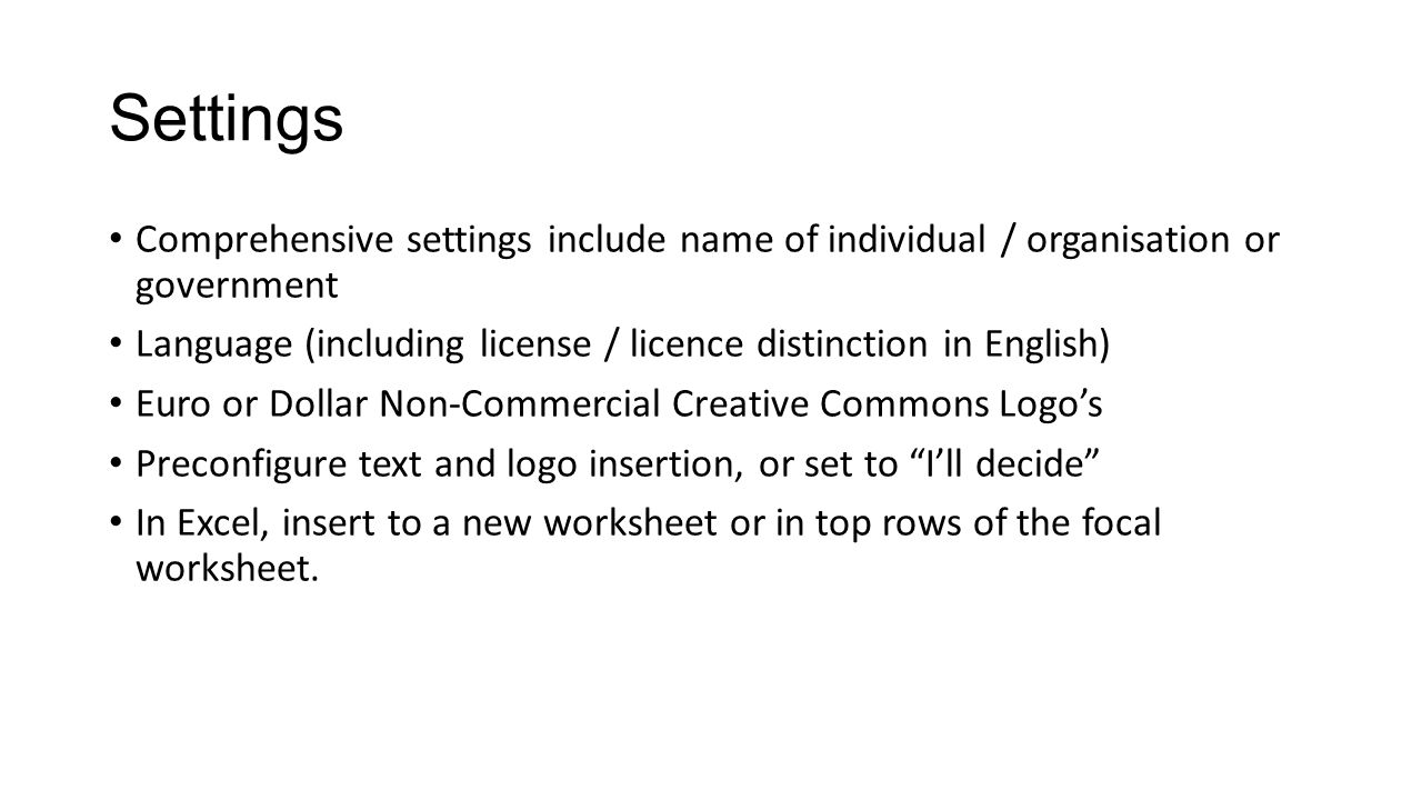 Settings Comprehensive settings include name of individual / organisation or government Language (including license / licence distinction in English) Euro or Dollar Non-Commercial Creative Commons Logo's Preconfigure text and logo insertion, or set to I'll decide In Excel, insert to a new worksheet or in top rows of the focal worksheet.