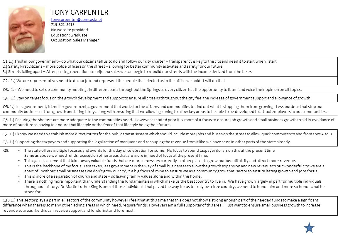 TONY CARPENTER tonycarpenter@comcast.net 719-321-3613 No website provided Education: Graduate Occupation: Sales Manager Q1 1.) Trust in our government – do what our citizens tell us to do and follow our city charter – transparency is key to the citizens need it to start when I start 2.) Safety First Citizens – more police officers on the street – allowing for better community activates and safety for our future 3.) Streets falling apart – After passing recreational marijuana sales we can begin to rebuild our streets with the income derived from the taxes Q2.