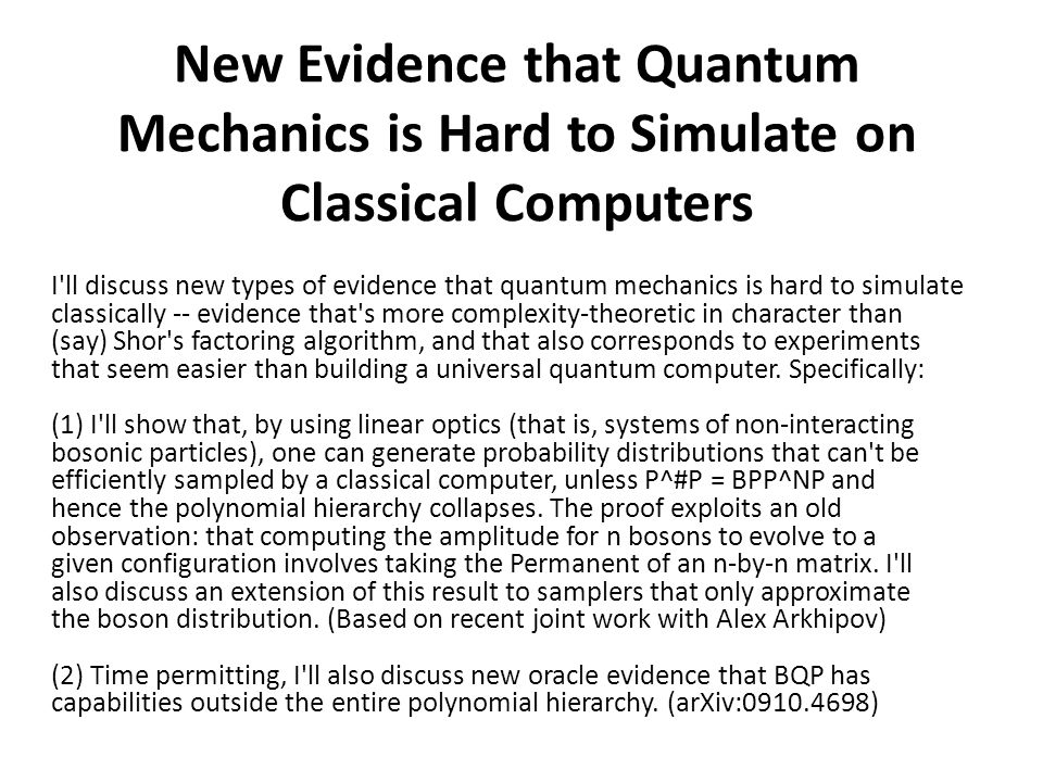 New Evidence that Quantum Mechanics is Hard to Simulate on Classical Computers I ll discuss new types of evidence that quantum mechanics is hard to simulate classically -- evidence that s more complexity-theoretic in character than (say) Shor s factoring algorithm, and that also corresponds to experiments that seem easier than building a universal quantum computer.