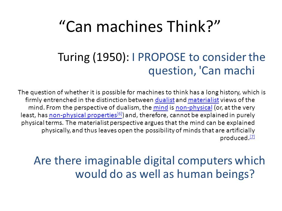 Can machines Think Turing (1950): I PROPOSE to consider the question, Can machi The question of whether it is possible for machines to think has a long history, which is firmly entrenched in the distinction between dualist and materialist views of the mind.