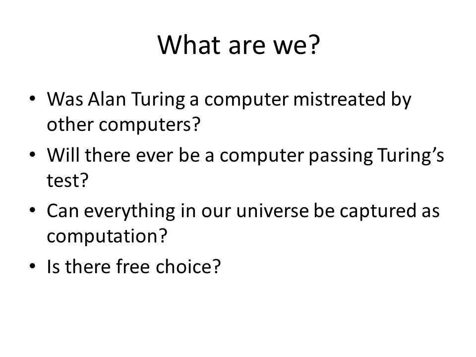 What are we? Was Alan Turing a computer mistreated by other computers? Will there ever be a computer passing Turing's test? Can everything in our univ