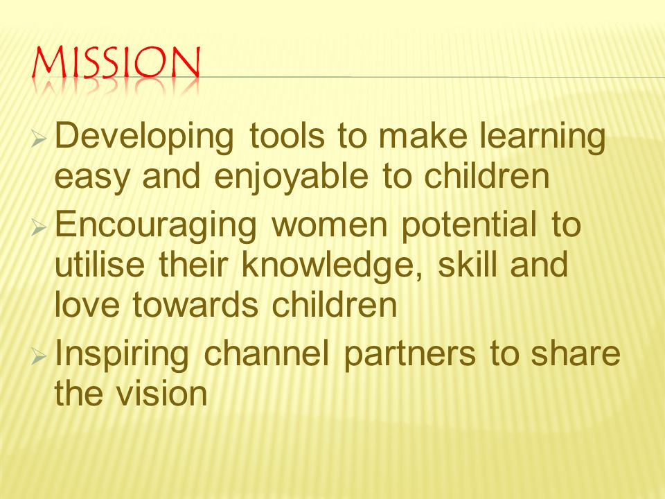  Developing tools to make learning easy and enjoyable to children  Encouraging women potential to utilise their knowledge, skill and love towards ch