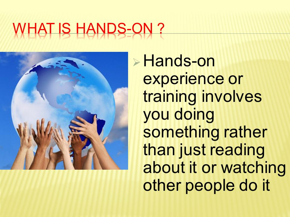  Hands-on experience or training involves you doing something rather than just reading about it or watching other people do it