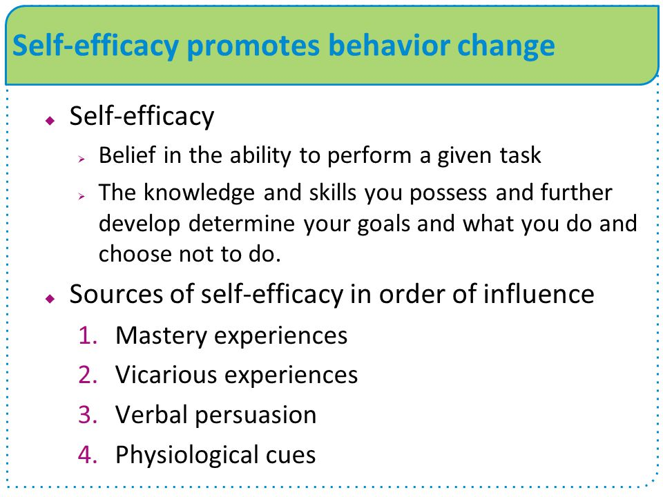 Self-efficacy promotes behavior change  Self-efficacy  Belief in the ability to perform a given task  The knowledge and skills you possess and further develop determine your goals and what you do and choose not to do.
