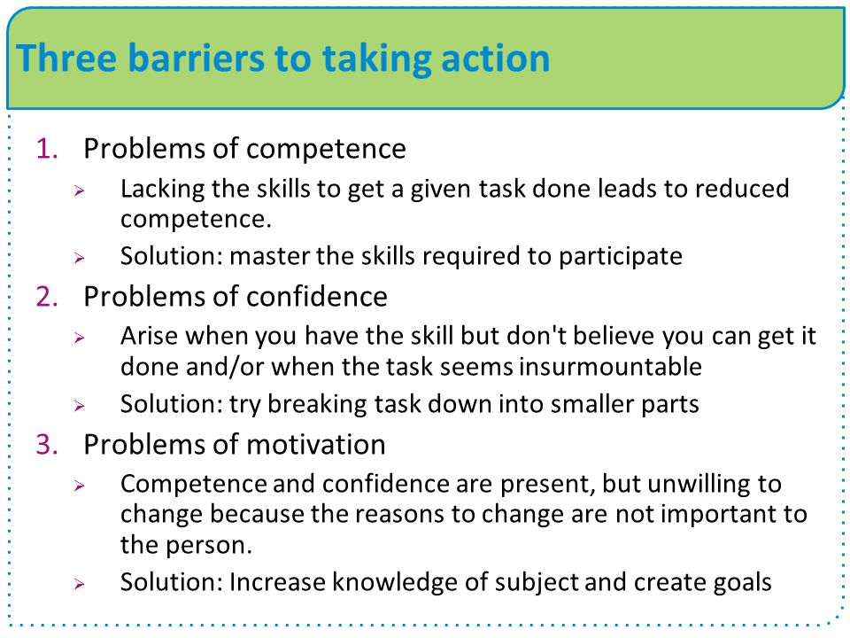 Three barriers to taking action 1.Problems of competence  Lacking the skills to get a given task done leads to reduced competence.