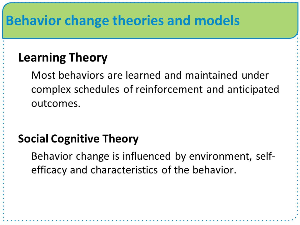 Behavior change theories and models Learning Theory Most behaviors are learned and maintained under complex schedules of reinforcement and anticipated outcomes.