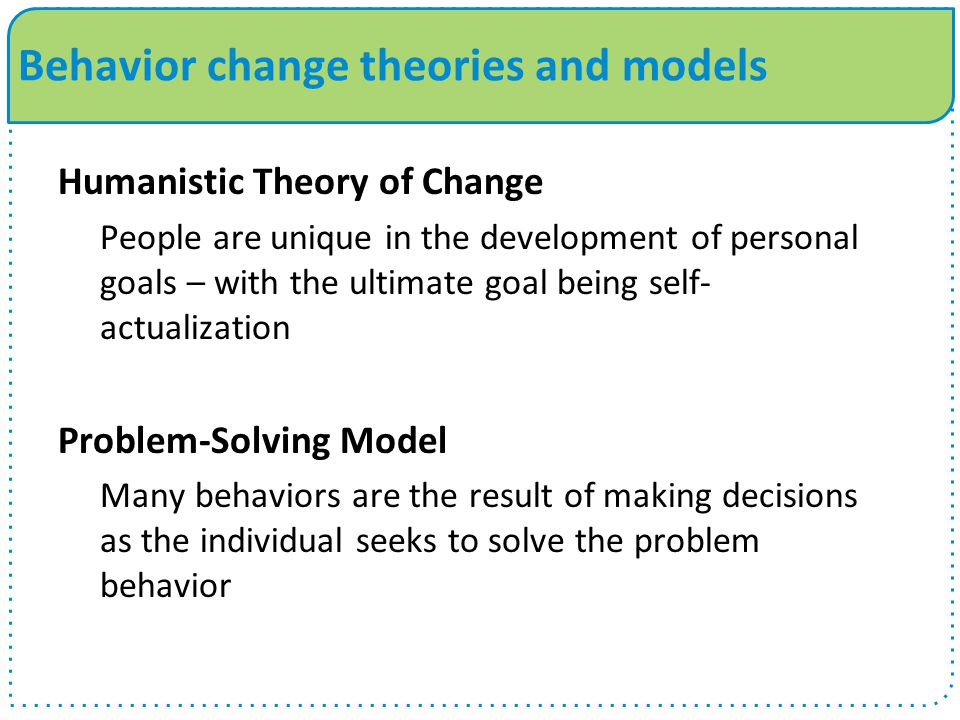 Behavior change theories and models Humanistic Theory of Change People are unique in the development of personal goals – with the ultimate goal being self- actualization Problem-Solving Model Many behaviors are the result of making decisions as the individual seeks to solve the problem behavior