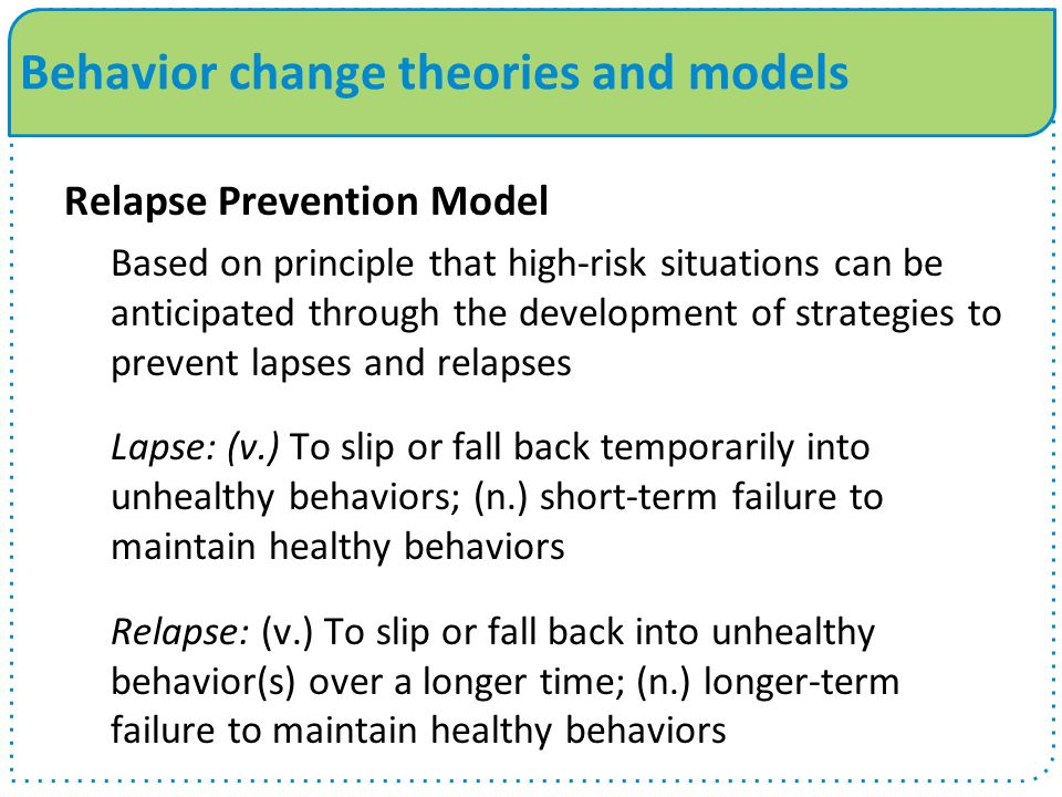 Behavior change theories and models Relapse Prevention Model Based on principle that high-risk situations can be anticipated through the development of strategies to prevent lapses and relapses Lapse: (v.) To slip or fall back temporarily into unhealthy behaviors; (n.) short-term failure to maintain healthy behaviors Relapse: (v.) To slip or fall back into unhealthy behavior(s) over a longer time; (n.) longer-term failure to maintain healthy behaviors