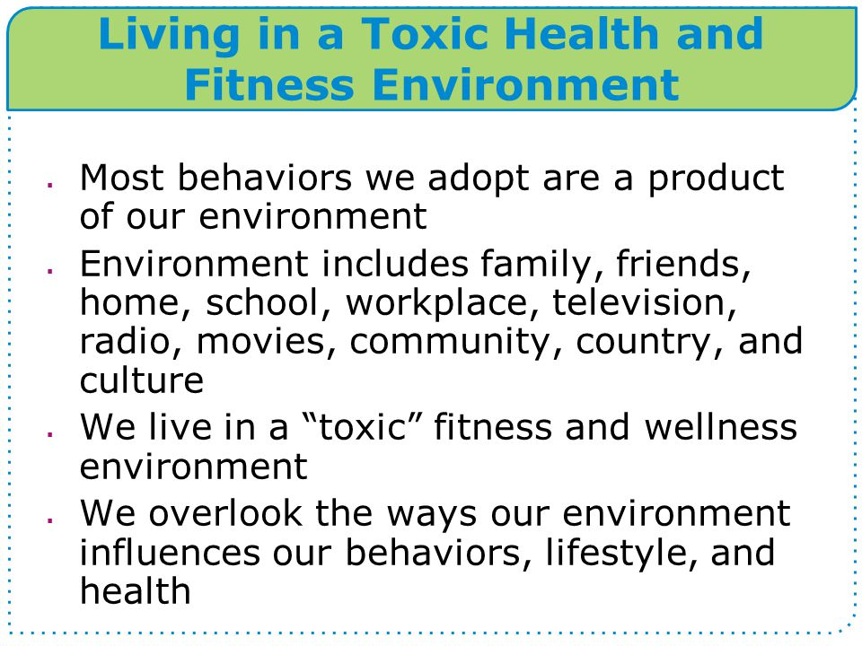 Living in a Toxic Health and Fitness Environment  Most behaviors we adopt are a product of our environment  Environment includes family, friends, home, school, workplace, television, radio, movies, community, country, and culture  We live in a toxic fitness and wellness environment  We overlook the ways our environment influences our behaviors, lifestyle, and health
