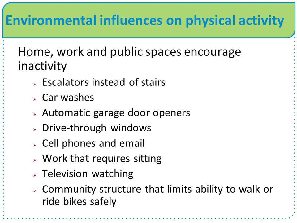 Environmental influences on physical activity Home, work and public spaces encourage inactivity  Escalators instead of stairs  Car washes  Automatic garage door openers  Drive-through windows  Cell phones and email  Work that requires sitting  Television watching  Community structure that limits ability to walk or ride bikes safely