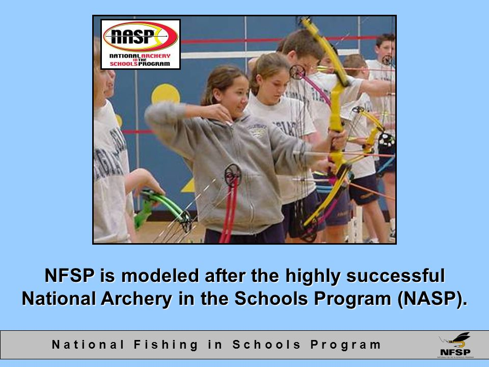 NFSP is modeled after the highly successful National Archery in the Schools Program (NASP). N a t i o n a l F i s h i n g i n S c h o o l s P r o g r