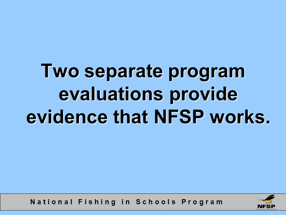 Two separate program evaluations provide evidence that NFSP works. N a t i o n a l F i s h i n g i n S c h o o l s P r o g r a m