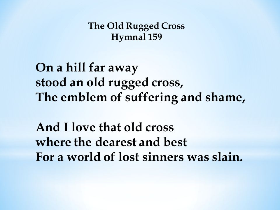 On a hill far away stood an old rugged cross, The emblem of suffering and shame, And I love that old cross where the dearest and best For a world of lost sinners was slain.