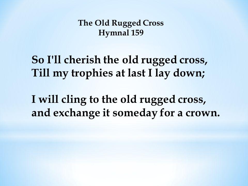 The Old Rugged Cross Hymnal 159 So I'll cherish the old rugged cross, Till my trophies at last I lay down; I will cling to the old rugged cross, and e