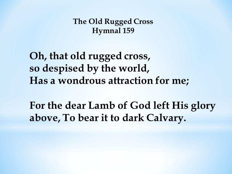 The Old Rugged Cross Hymnal 159 Oh, that old rugged cross, so despised by the world, Has a wondrous attraction for me; For the dear Lamb of God left H