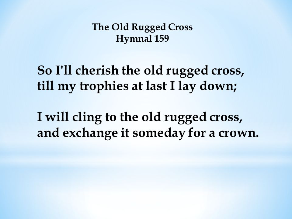 The Old Rugged Cross Hymnal 159 So I ll cherish the old rugged cross, till my trophies at last I lay down; I will cling to the old rugged cross, and exchange it someday for a crown.