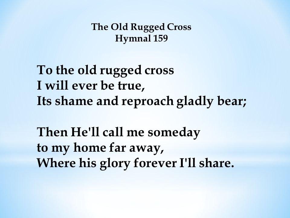The Old Rugged Cross Hymnal 159 To the old rugged cross I will ever be true, Its shame and reproach gladly bear; Then He ll call me someday to my home far away, Where his glory forever I ll share.