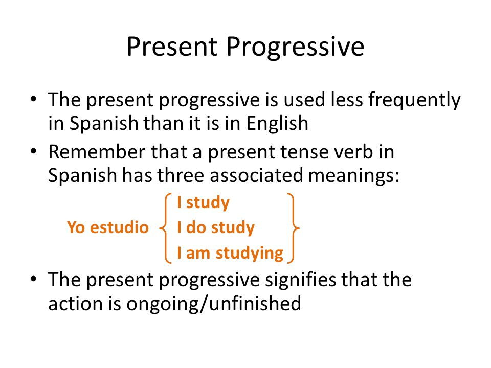 Present Progressive In English and Spanish the present progressive requires using a helping/auxiliary verb plus a present participle (called a gerund) English gerunds add -ing to the infinitive – I am running – I am reading Spanish adds -ando or -iendo to the verb stem – Yo estoy hablando(if AR verb) – Yo estoy comiendo(if ER/IR verb)