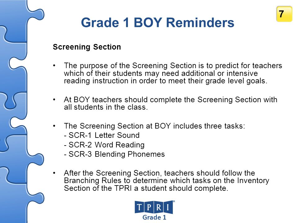 Grade 3 28 Grade 3 BOY Reminders Screening Section The purpose of the Screening Section is to predict for teachers which of their students may need additional or intensive reading instruction in order to meet their grade level goals.