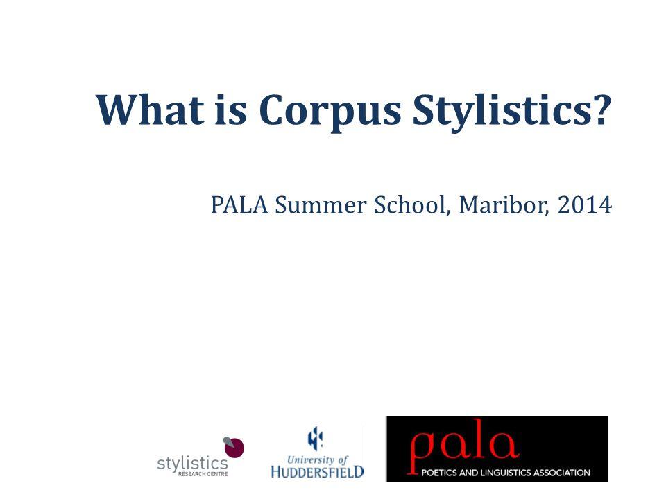 What is Corpus Stylistics PALA Summer School, Maribor, 2014