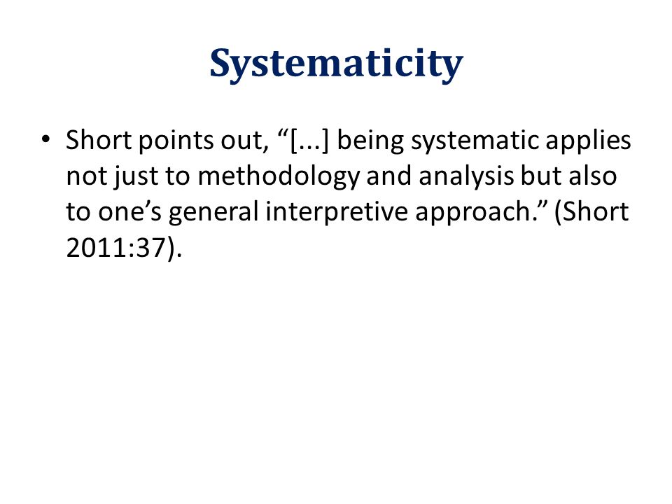 """Systematicity Short points out, """"[...] being systematic applies not just to methodology and analysis but also to one's general interpretive approach."""""""