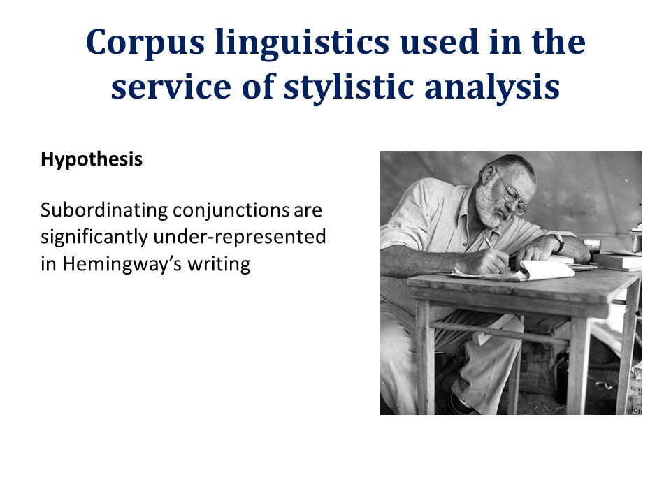 Corpus linguistics used in the service of stylistic analysis Hypothesis Subordinating conjunctions are significantly under-represented in Hemingway's writing