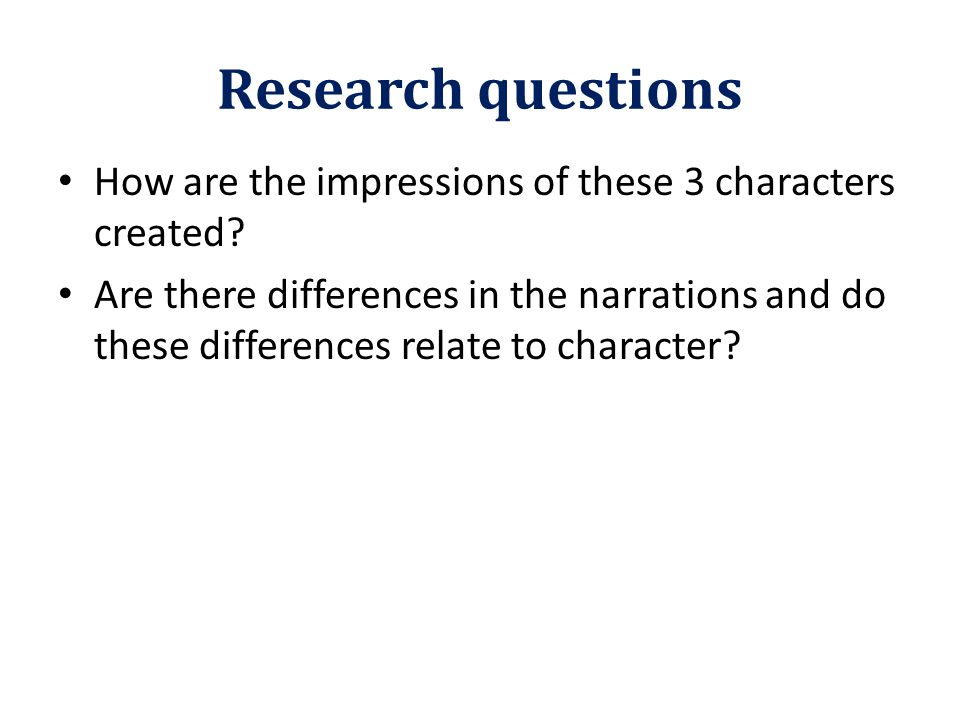 Research questions How are the impressions of these 3 characters created? Are there differences in the narrations and do these differences relate to c