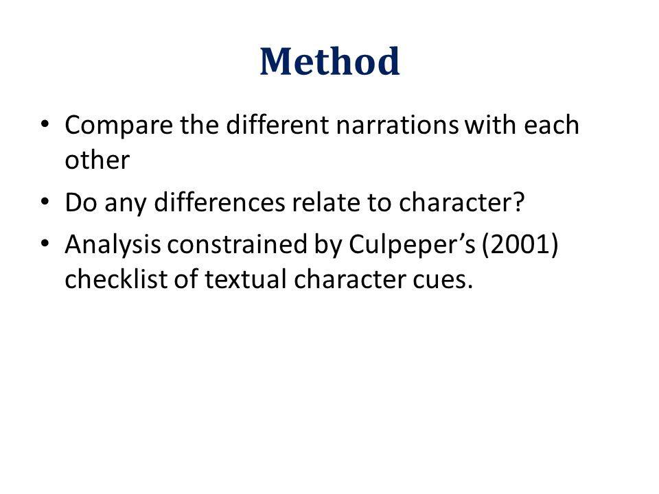 Method Compare the different narrations with each other Do any differences relate to character? Analysis constrained by Culpeper's (2001) checklist of