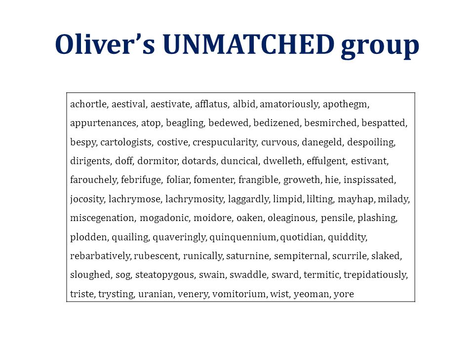 Oliver's UNMATCHED group achortle, aestival, aestivate, afflatus, albid, amatoriously, apothegm, appurtenances, atop, beagling, bedewed, bedizened, be