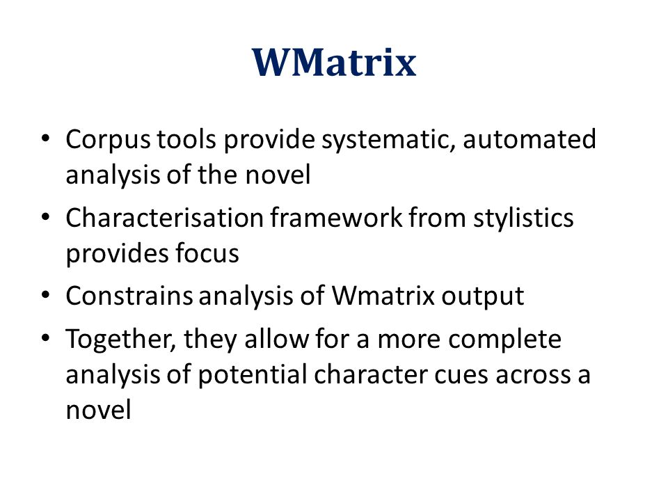 WMatrix Corpus tools provide systematic, automated analysis of the novel Characterisation framework from stylistics provides focus Constrains analysis