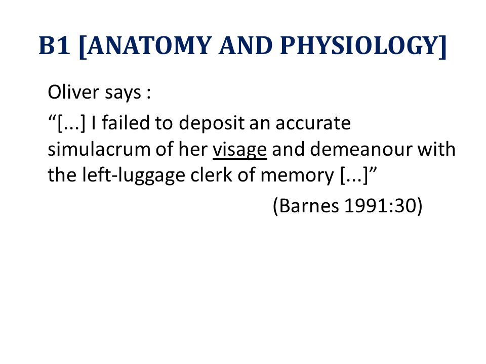 B1 [ANATOMY AND PHYSIOLOGY] Oliver says : [...] I failed to deposit an accurate simulacrum of her visage and demeanour with the left-luggage clerk of memory [...] (Barnes 1991:30)