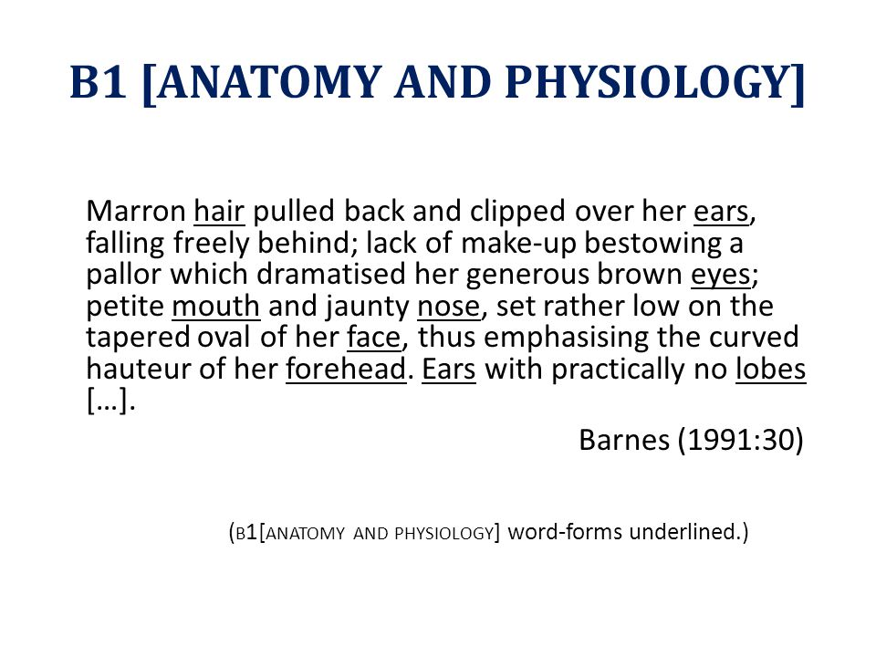 B1 [ANATOMY AND PHYSIOLOGY] Marron hair pulled back and clipped over her ears, falling freely behind; lack of make-up bestowing a pallor which dramatised her generous brown eyes; petite mouth and jaunty nose, set rather low on the tapered oval of her face, thus emphasising the curved hauteur of her forehead.